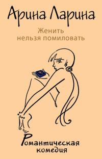 Женить нельзя помиловать - Арина Ларина