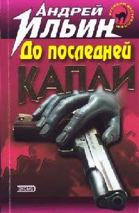 До последней капли - Андрей Ильин