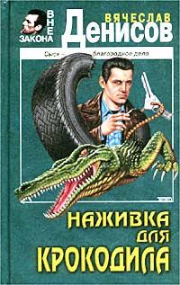 Наживка для крокодила - Вячеслав Денисов