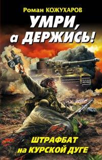 Умри, а держись! Штрафбат на Курской дуге - Роман Кожухаров