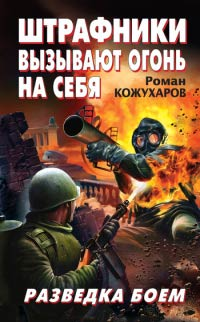 Штрафники вызывают огонь на себя. Разведка боем - Роман Кожухаров