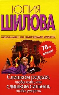 Слишком редкая, чтобы жить, или Слишком сильная, чтобы умереть - Юлия Шилова
