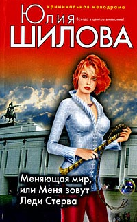 Меняющая мир, или Меня зовут Леди Стерва - Юлия Шилова