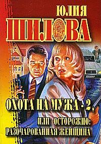Охота на мужа - 2, или Осторожно: разочарованная женщина - Юлия Шилова