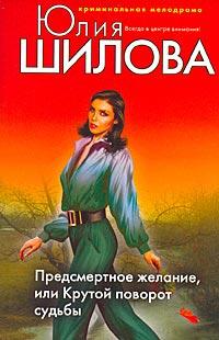 Предсмертное желание, или Крутой поворот судьбы - Юлия Шилова