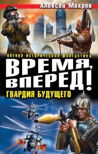 Время, вперед! Гвардия будущего - Алексей Махров