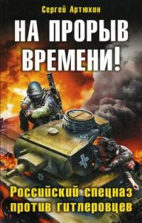 На прорыв времени! Российский спецназ против гитлеровцев - Сергей Артюхин