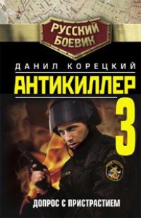 Антикиллер-3. Допрос с пристрастием - Данил Корецкий