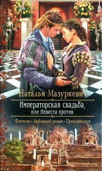 Императорская свадьба, или Невеста против - Наталья Мазуркевич