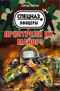 Пристрели их, майор! - Сергей Зверев
