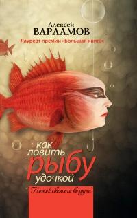 Как ловить рыбу удочкой - Алексей Варламов