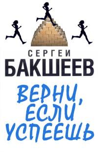 Верни, если успеешь - Сергей Бакшеев