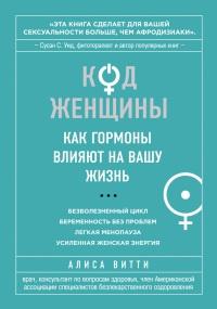 Код Женщины. Как гормоны влияют на вашу жизнь - Алиса Витти