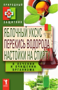 Яблочный уксус, перекись водорода, настойки на спирту в лечении и очищении организма - Юлия Николаева