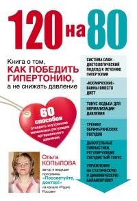 120 на 80. Книга о том, как победить гипертонию, а не снижать давление - Ольга Копылова