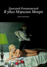 Я убил Мэрилин Монро - Дмитрий Романовский