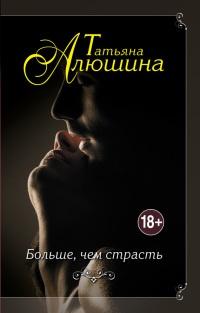Больше, чем страсть - Татьяна Алюшина