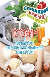 Готовим с блендером, кухонным комбайном, миксером - Дарья Нестерова