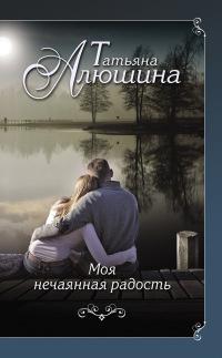 Моя нечаянная радость - Татьяна Алюшина