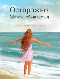 Осторожно! Мечты сбываются - Екатерина Карабонцева