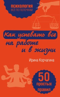 Как успевать все на работе и в жизни. 50 простых правил - Ирина Корчагина