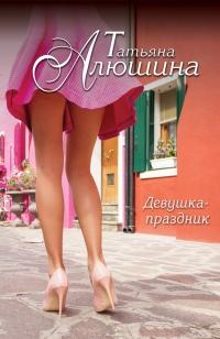 Девушка-праздник - Татьяна Алюшина