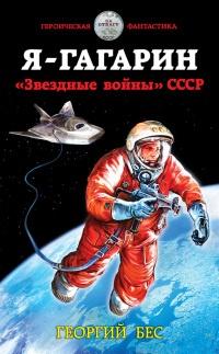 Я – Гагарин. «Звездные войны» СССР - Георгий Бес