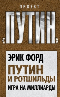 Путин и Ротшильды. Игра на миллиарды - Эрик Форд