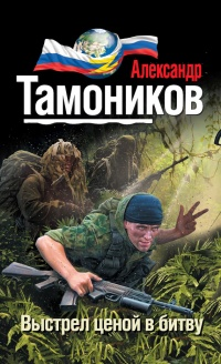 Выстрел ценой в битву - Александр Тамоников