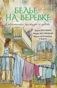 Белье на веревке. Современные рассказы о любви (сборник) - Дарья Дезомбре