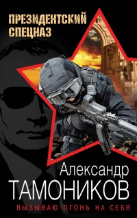 Вызываю огонь на себя - Александр Тамоников