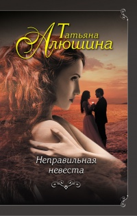 Неправильная невеста - Татьяна Алюшина
