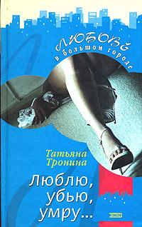 Люблю, убью, умру... - Татьяна Тронина