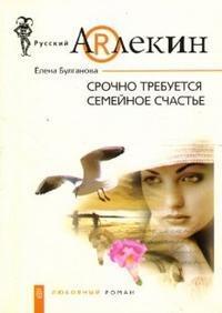 Срочно требуется семейное счастье - Елена Булганова