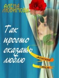 Так просто сказать люблю - Алена Любимова
