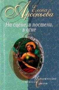 На сцене, в постели, в огне - Елена Арсеньева