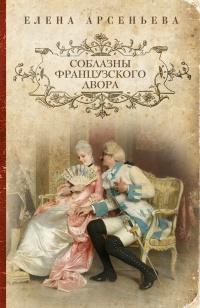 Соблазны французского двора - Елена Арсеньева
