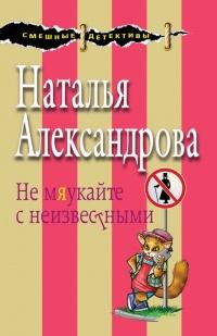 Не мяукайте с неизвестными - Наталья Александрова