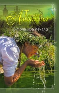 Утоли мои печали - Татьяна Алюшина