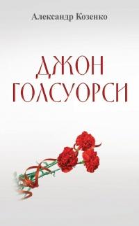 Джон Голсуорси. Жизнь, любовь, искусство - Александр Козенко