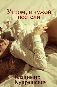 Утром, в чужой постели - Владимир Купрашевич