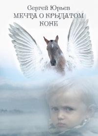 Мечта о крылатом коне - Сергей Станиславович Юрьев