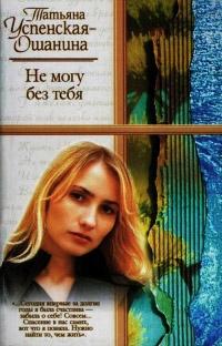 Не могу без тебя - Татьяна Успенская-Ошанина