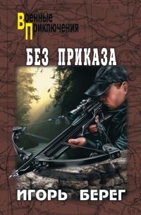 Без приказа - Игорь Берег