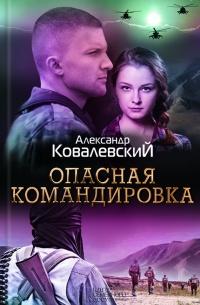 Опасная командировка - Александр Ковалевский