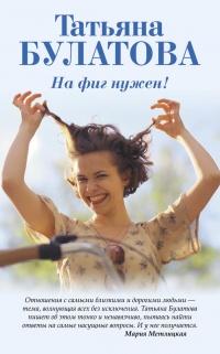 На фиг нужен! - Татьяна Булатова
