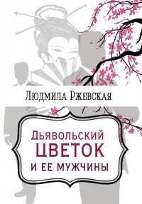 Дъявольский цветок и ее мужчины - Людмила Ржевская