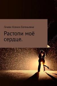 Растопи моё сердце - Ксения Гачава