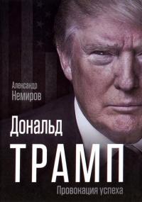 Дональд Трамп. Провокация успеха - Александр Немиров