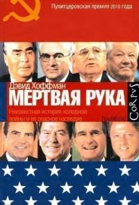 """""""Мертвая рука"""". Неизвестная история холодной войны и ее опасное наследие - Дэвид Хоффман"""